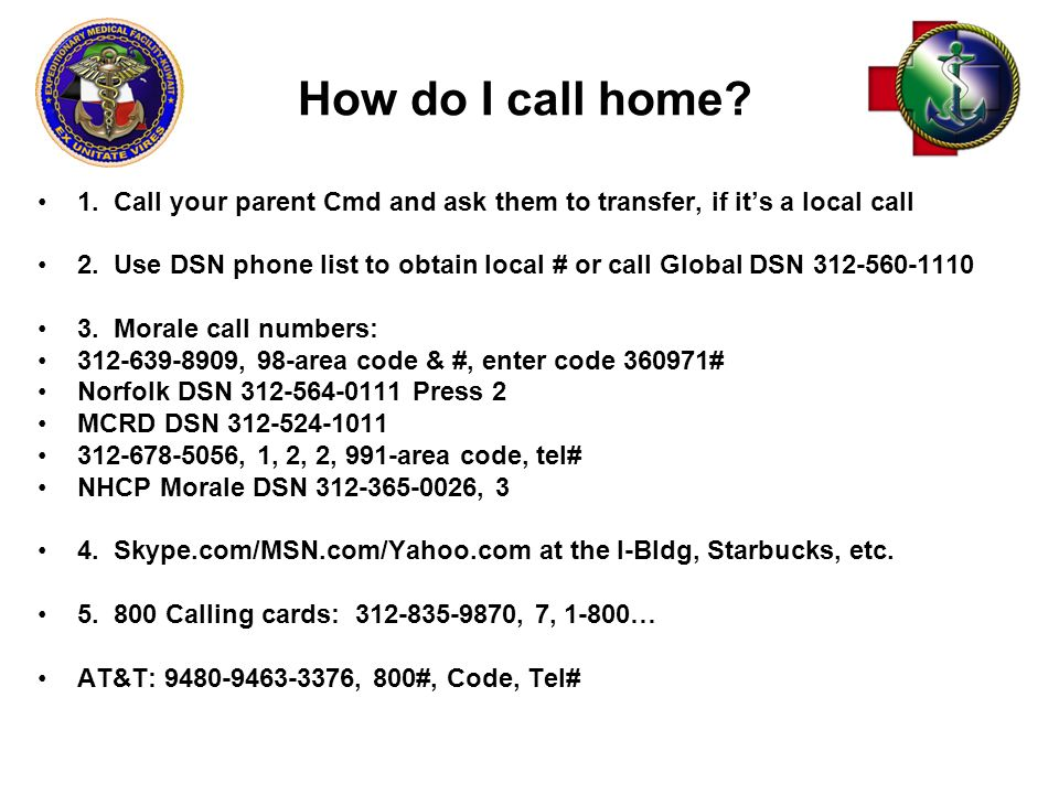 How do I call home. 1. Call your parent Cmd and ask them to transfer, if it's a local call 2.