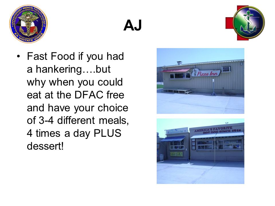 AJ Fast Food if you had a hankering….but why when you could eat at the DFAC free and have your choice of 3-4 different meals, 4 times a day PLUS dessert!