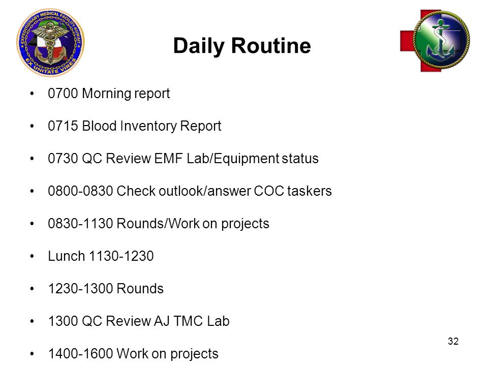 32 Daily Routine 0700 Morning report 0715 Blood Inventory Report 0730 QC Review EMF Lab/Equipment status 0800-0830 Check outlook/answer COC taskers 0830-1130 Rounds/Work on projects Lunch 1130-1230 1230-1300 Rounds 1300 QC Review AJ TMC Lab 1400-1600 Work on projects