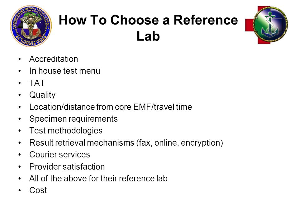 How To Choose a Reference Lab Accreditation In house test menu TAT Quality Location/distance from core EMF/travel time Specimen requirements Test methodologies Result retrieval mechanisms (fax, online, encryption) Courier services Provider satisfaction All of the above for their reference lab Cost
