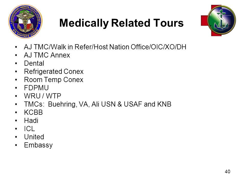 40 Medically Related Tours AJ TMC/Walk in Refer/Host Nation Office/OIC/XO/DH AJ TMC Annex Dental Refrigerated Conex Room Temp Conex FDPMU WRU / WTP TMCs: Buehring, VA, Ali USN & USAF and KNB KCBB Hadi ICL United Embassy