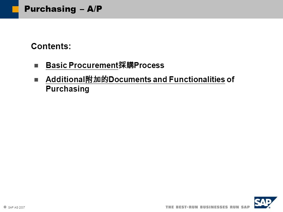  SAP AG 2007 Model the purchasing process using SAP Business One Post procurement documents 發採購文件 Post returns and credit memos 退貨和貸項憑單 Use the reporting functions 報告功能 to analyze your procurement data At the conclusion of this unit 在這個單元結束, you will be able to: Purchasing – A/P: Unit Objectives