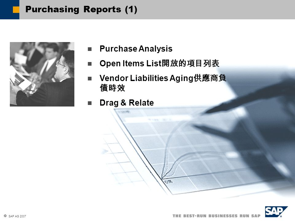  SAP AG 2007 Purchasing Reports (2) Purchase Analysis: To analyze the purchasing volume made from your vendors, to determine which products you purchase the most, and which of your purchasing employees attains the best deals 最優惠的價格.