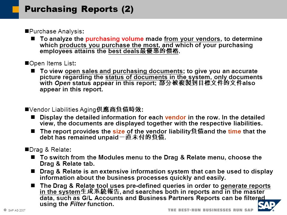  SAP AG 2007 Transaction Journal Report 交易日記帳報表 Goods Receipt PO 09/10/04AccountDebit Credit 1199 10 7100 10 Analyze all the posting documents using the transactional journal report journal To display the Transaction Journal Report: Financials  Financial Reports  Accounting  Transaction Journal Report To display the journal entries (for example AP invoice, goods receipt PO): from the Accounting tab page choosing the orange arrow at the Journal Remark