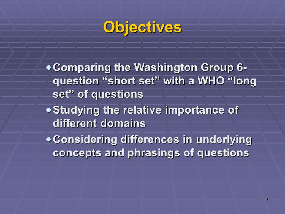 3 Objectives  Comparing the Washington Group 6- question short set with a WHO long set of questions  Studying the relative importance of different domains  Considering differences in underlying concepts and phrasings of questions
