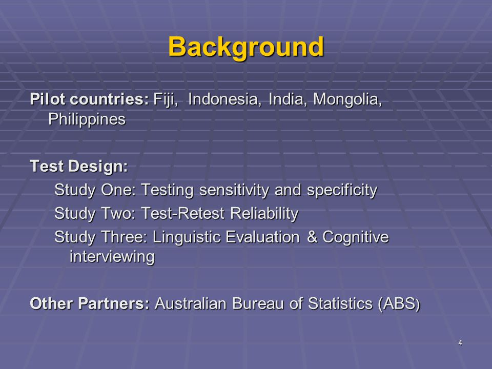4 Background Pilot countries: Fiji, Indonesia, India, Mongolia, Philippines Test Design: Study One: Testing sensitivity and specificity Study Two: Test-Retest Reliability Study Three: Linguistic Evaluation & Cognitive interviewing Other Partners: Australian Bureau of Statistics (ABS )