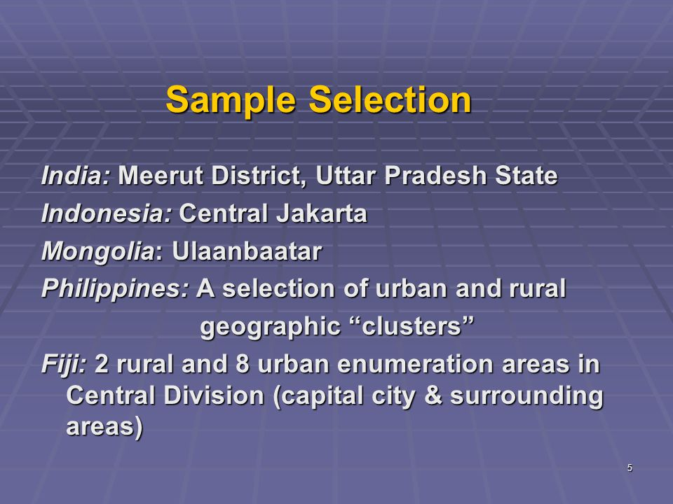 5 Sample Selection India: Meerut District, Uttar Pradesh State Indonesia: Central Jakarta Mongolia: Ulaanbaatar Philippines: A selection of urban and rural geographic clusters geographic clusters Fiji: 2 rural and 8 urban enumeration areas in Central Division (capital city & surrounding areas)