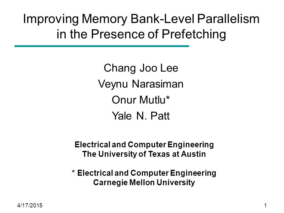 4/17/20151 Improving Memory Bank-Level Parallelism in the Presence of Prefetching Chang Joo Lee Veynu Narasiman Onur Mutlu* Yale N. Patt Electrical an