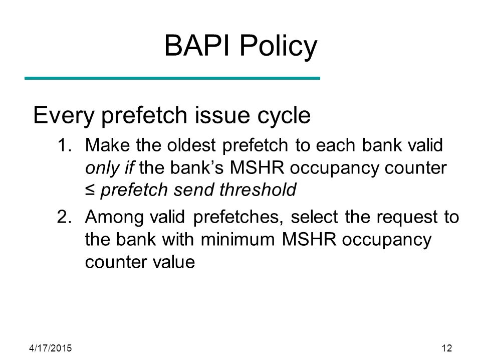 4/17/201512 BAPI Policy Every prefetch issue cycle 1.Make the oldest prefetch to each bank valid only if the bank's MSHR occupancy counter ≤ prefetch