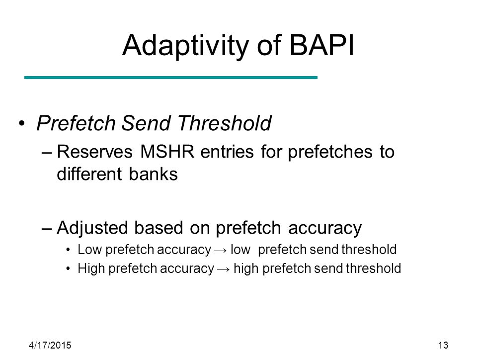 4/17/201513 Adaptivity of BAPI Prefetch Send Threshold –Reserves MSHR entries for prefetches to different banks –Adjusted based on prefetch accuracy L