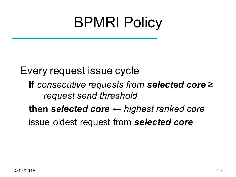 4/17/201519 BPMRI Policy Every request issue cycle If consecutive requests from selected core ≥ request send threshold then selected core ← highest ra