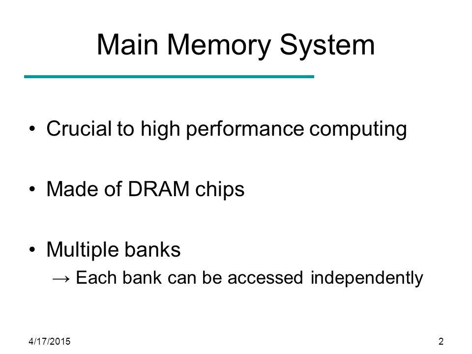 4/17/20153 Memory Bank-Level Parallelism (BLP) Req B0 Req B1 bank 0 bank 1 DRAM system DRAM controller DRAM DRAM request buffer Req B1 Bank 0 Bank 1 Time Overlapped time Req B0 Data bus Data for Req B0 Data for Req B1 Older DRAM throughput increased