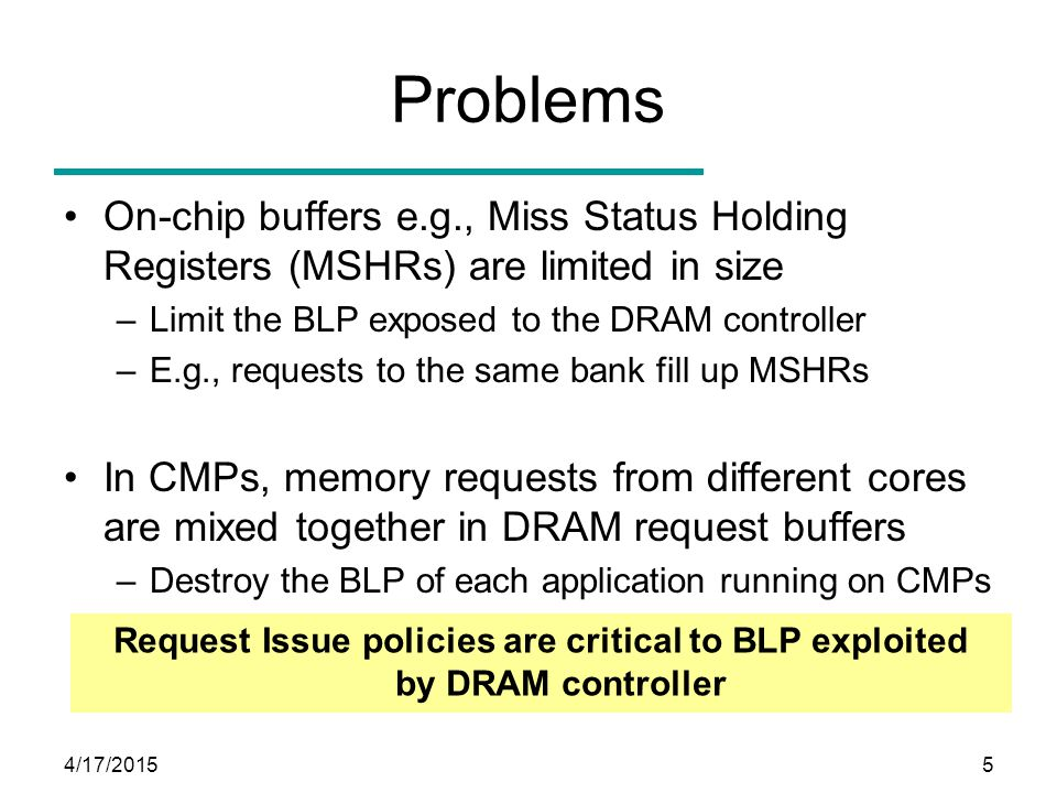 4/17/20155 Problems On-chip buffers e.g., Miss Status Holding Registers (MSHRs) are limited in size –Limit the BLP exposed to the DRAM controller –E.g