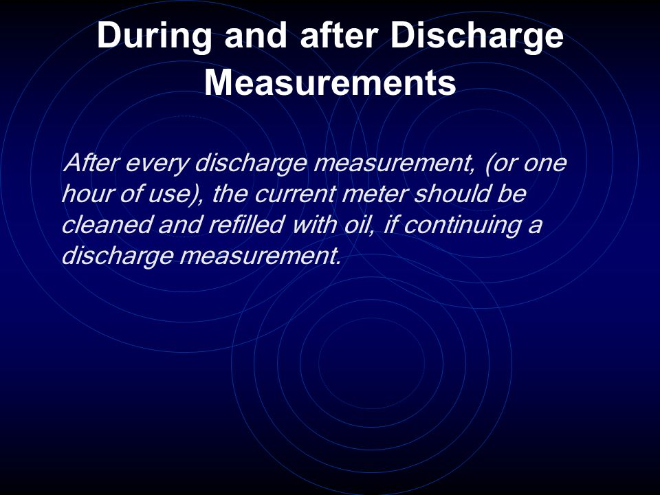 During and after Discharge Measurements After every discharge measurement, (or one hour of use), the current meter should be cleaned and refilled with oil, if continuing a discharge measurement.
