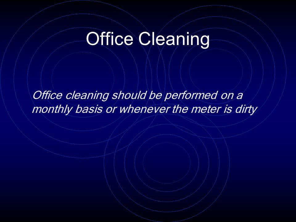 Office Cleaning Office cleaning should be performed on a monthly basis or whenever the meter is dirty