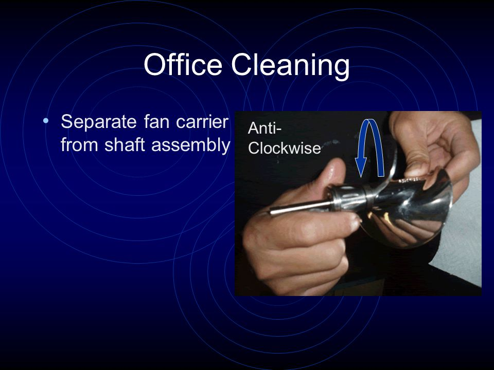 Office Cleaning Separate fan carrier from shaft assembly Anti- Clockwise
