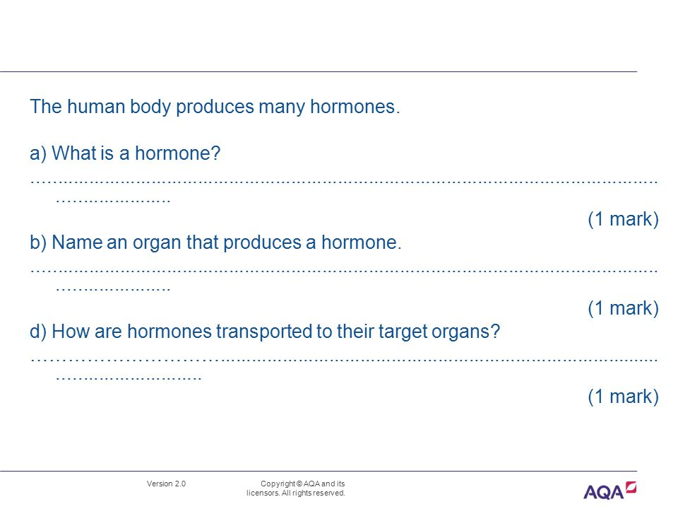 Version 2.0 Copyright © AQA and its licensors. All rights reserved. The human body produces many hormones. a) What is a hormone?......................