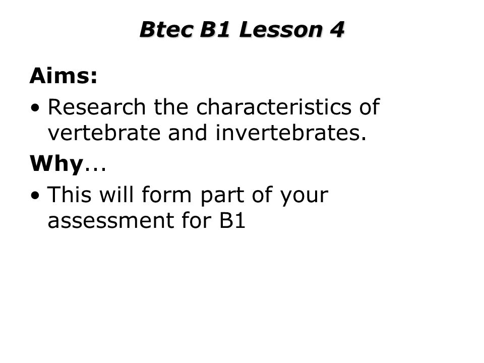 Btec B1 Lesson 4 Aims: Research the characteristics of vertebrate and invertebrates.