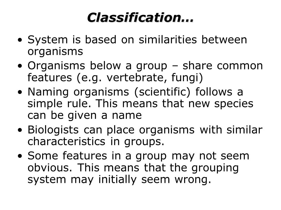 Classification… System is based on similarities between organisms Organisms below a group – share common features (e.g.