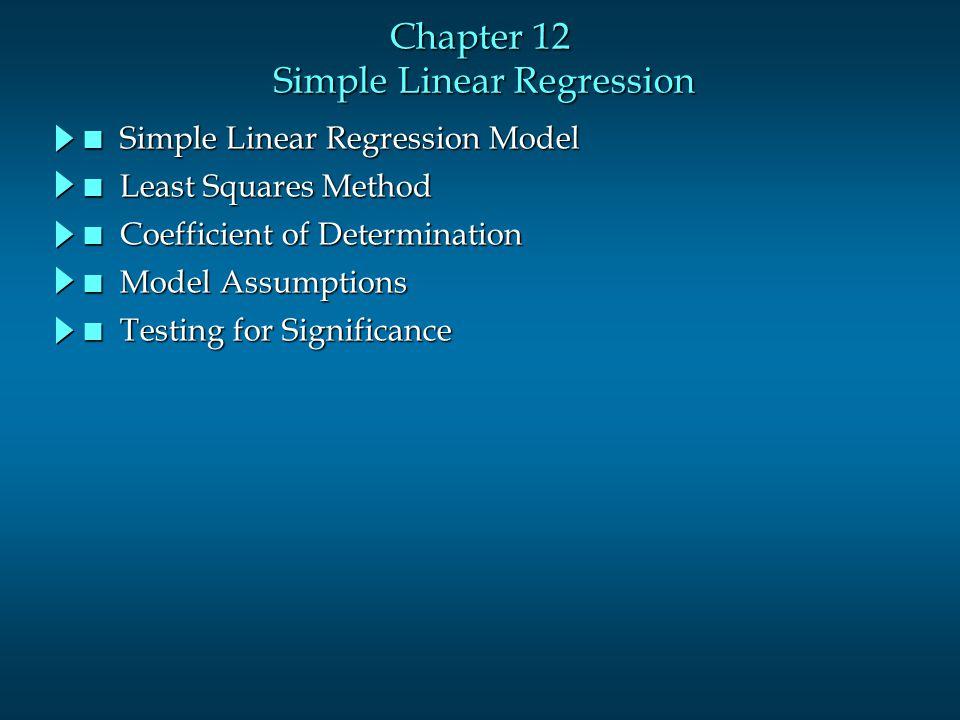 Chapter 12 Simple Linear Regression n Simple Linear Regression Model n Least Squares Method n Coefficient of Determination n Model Assumptions n Testi