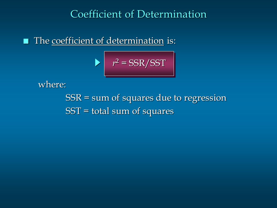 n The coefficient of determination is: Coefficient of Determination where: SSR = sum of squares due to regression SST = total sum of squares r 2 = SSR