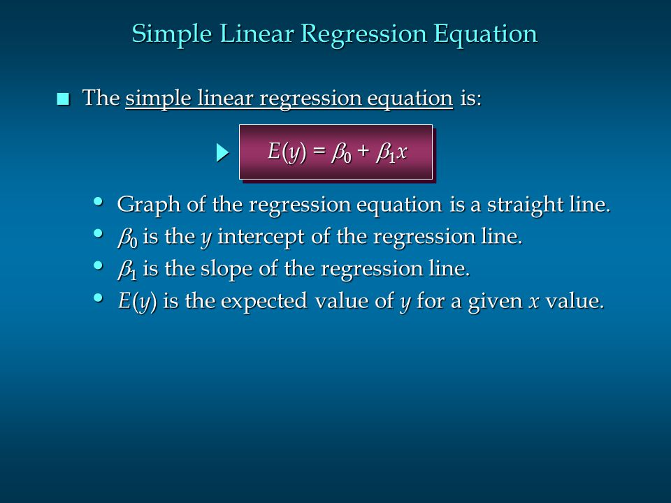 Simple Linear Regression Equation n The simple linear regression equation is: E ( y ) is the expected value of y for a given x value. E ( y ) is the e