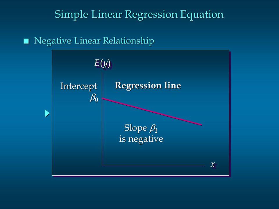 Simple Linear Regression Equation n Negative Linear Relationship E(y)E(y)E(y)E(y) E(y)E(y)E(y)E(y) xx Slope  1 is negative Regression line Intercept