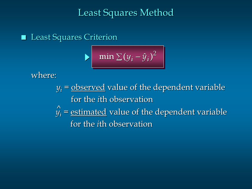 Least Squares Method n Least Squares Criterion where: y i = observed value of the dependent variable for the i th observation for the i th observation