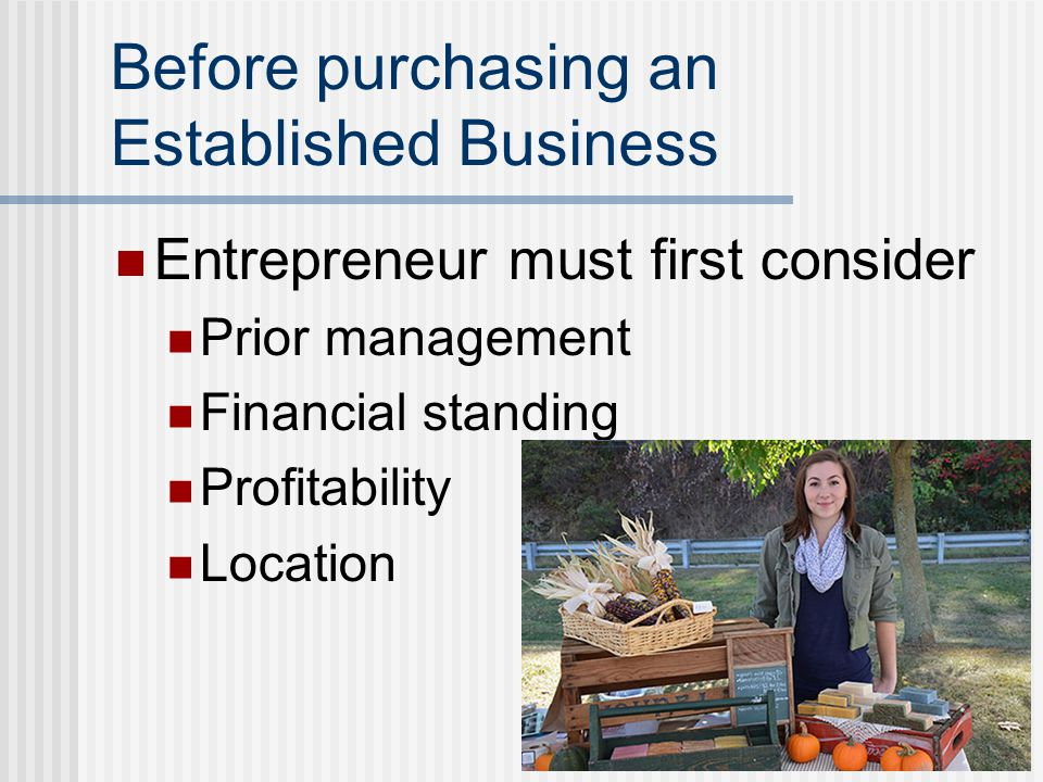 Before purchasing an Established Business Entrepreneur must first consider Prior management Financial standing Profitability Location
