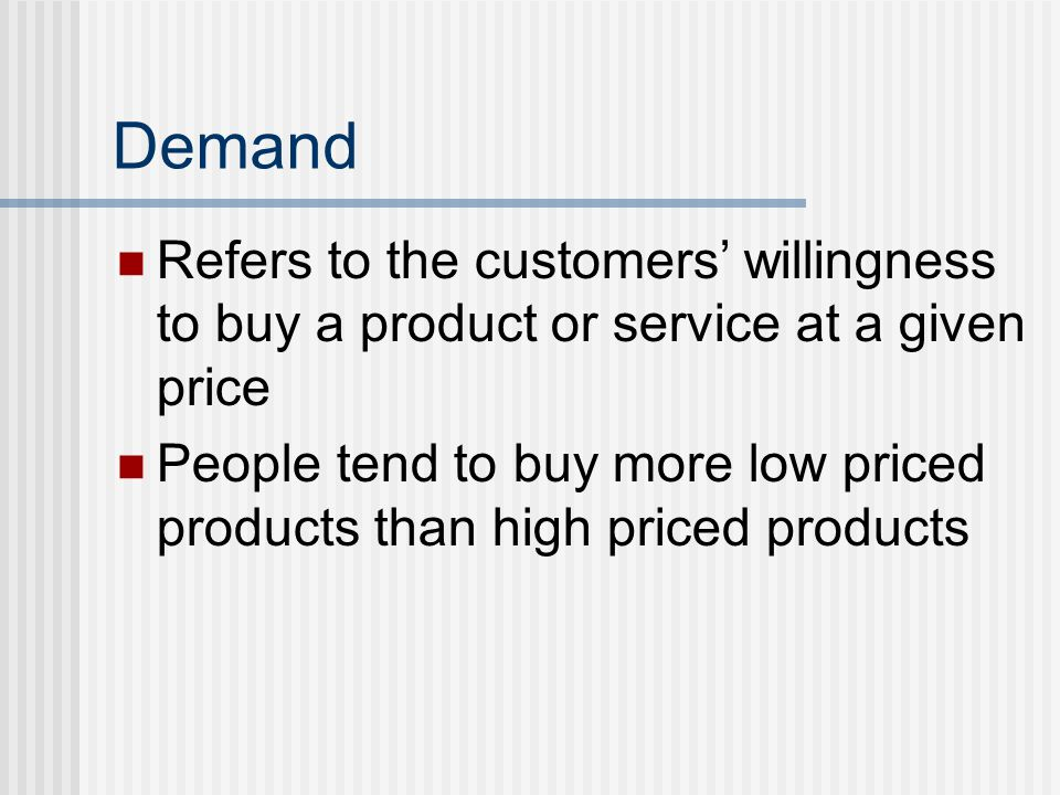 Demand Refers to the customers' willingness to buy a product or service at a given price People tend to buy more low priced products than high priced products