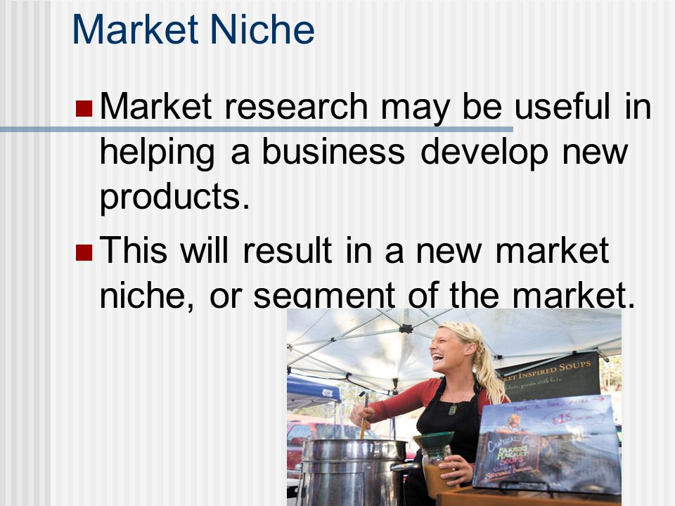 Market Niche Market research may be useful in helping a business develop new products. This will result in a new market niche, or segment of the marke