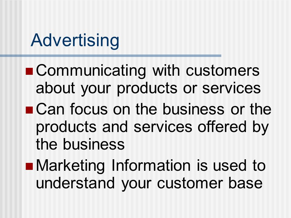 Advertising Communicating with customers about your products or services Can focus on the business or the products and services offered by the business Marketing Information is used to understand your customer base