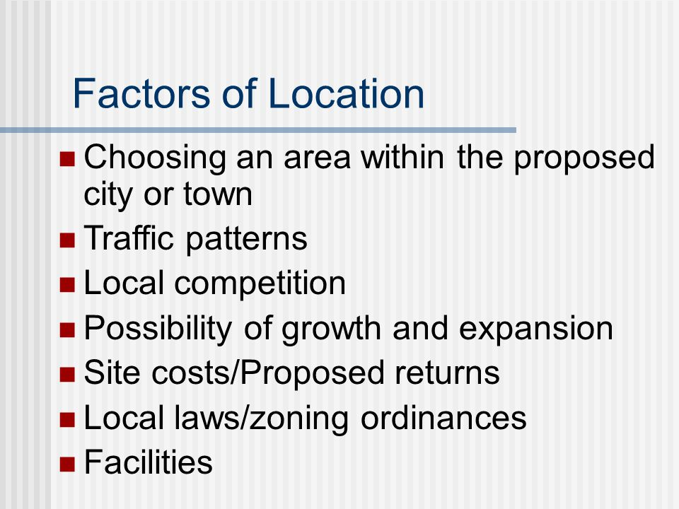 Factors of Location Choosing an area within the proposed city or town Traffic patterns Local competition Possibility of growth and expansion Site cost