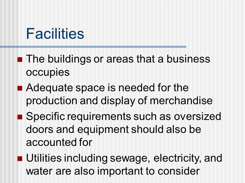 The buildings or areas that a business occupies Adequate space is needed for the production and display of merchandise Specific requirements such as oversized doors and equipment should also be accounted for Utilities including sewage, electricity, and water are also important to consider