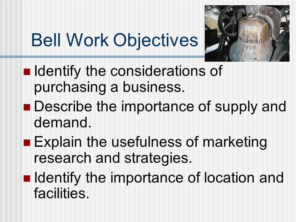Bell Work Objectives Identify the considerations of purchasing a business.