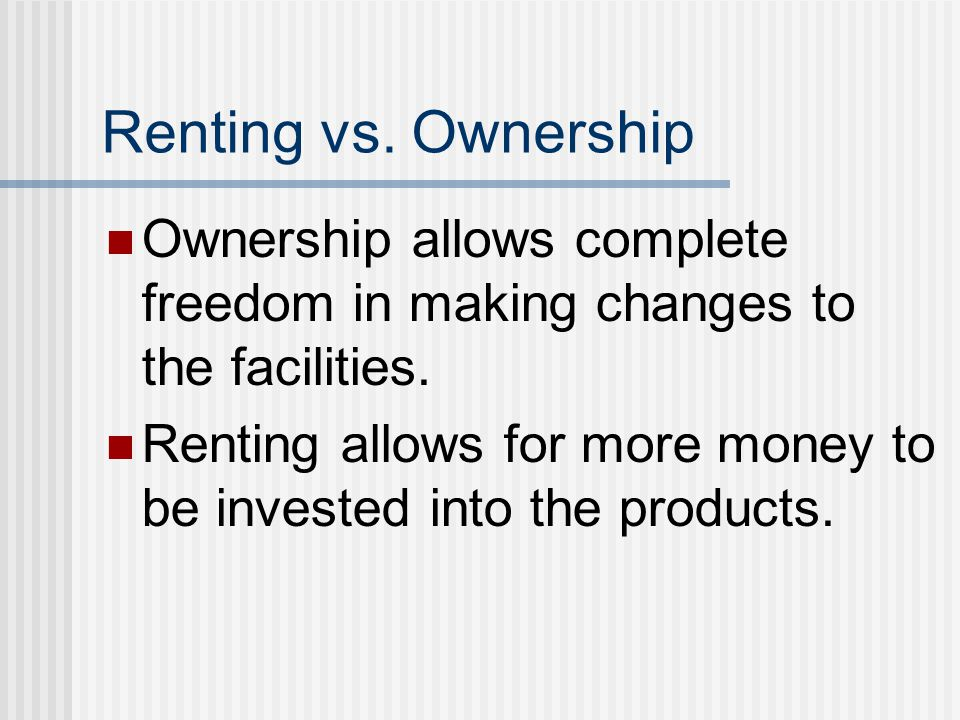 Renting vs. Ownership Ownership allows complete freedom in making changes to the facilities.
