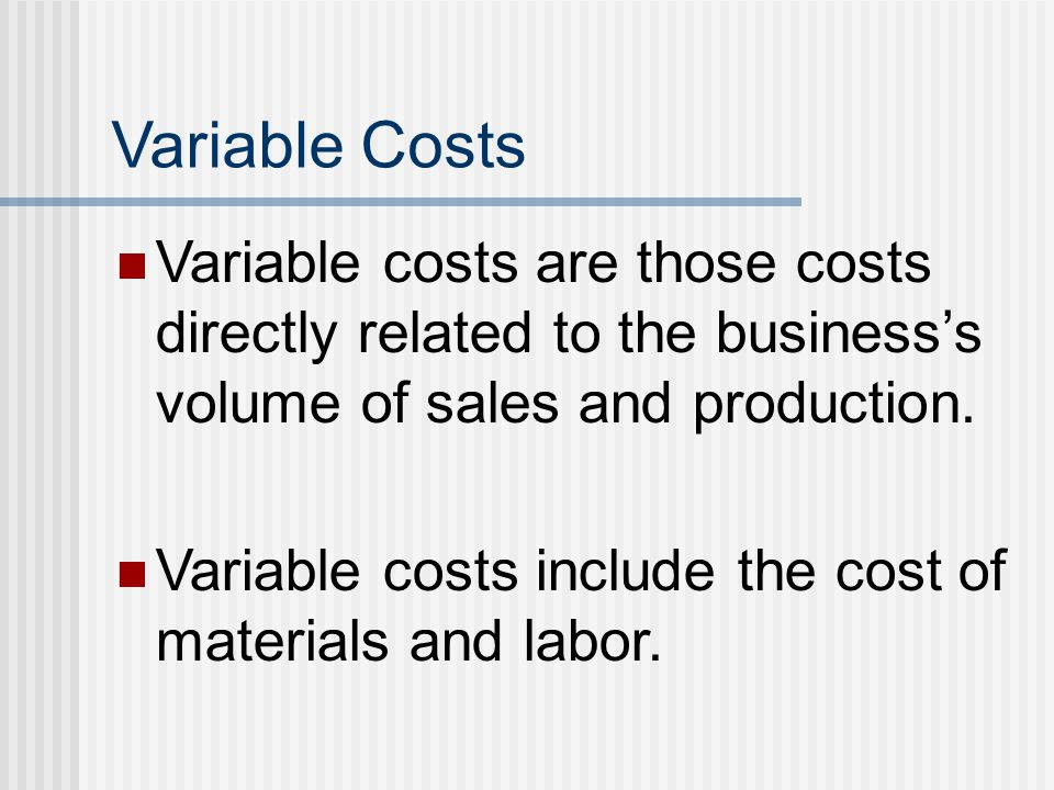 Variable Costs Variable costs are those costs directly related to the business's volume of sales and production. Variable costs include the cost of ma