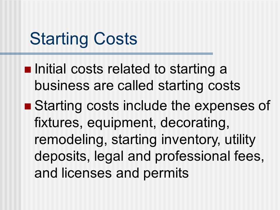 Starting Costs Initial costs related to starting a business are called starting costs Starting costs include the expenses of fixtures, equipment, deco