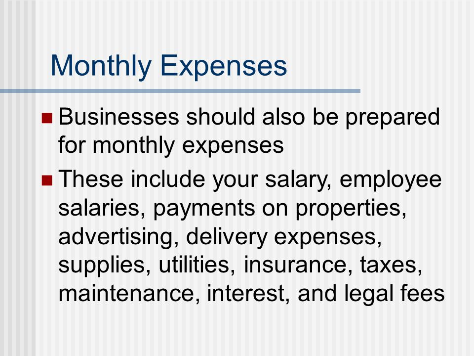 Monthly Expenses Businesses should also be prepared for monthly expenses These include your salary, employee salaries, payments on properties, adverti
