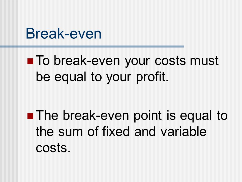 Break-even To break-even your costs must be equal to your profit. The break-even point is equal to the sum of fixed and variable costs.