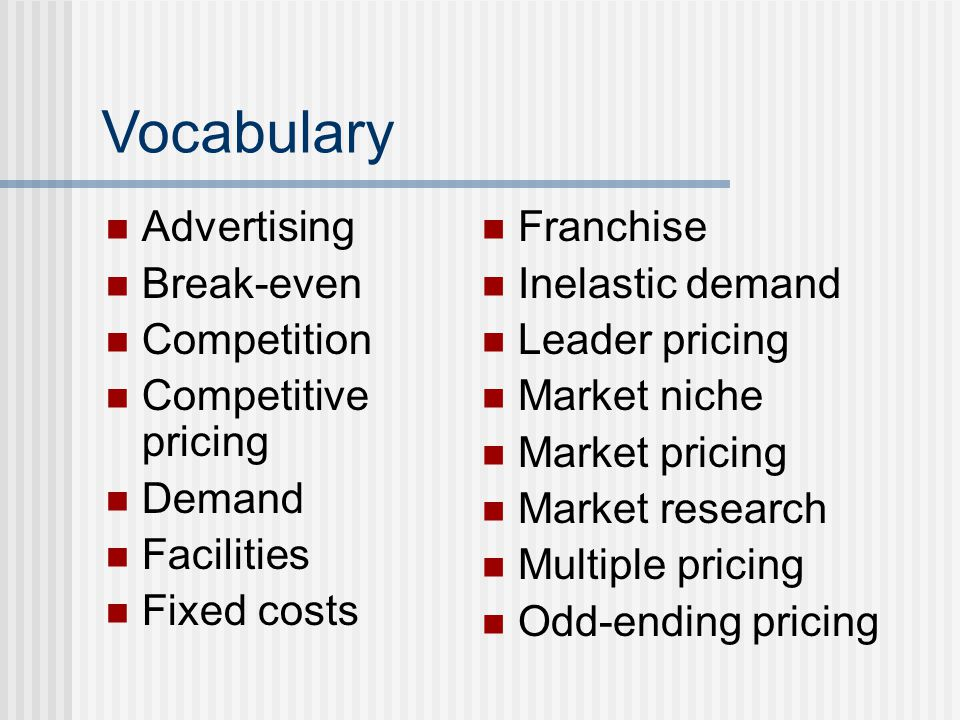 Vocabulary Advertising Break-even Competition Competitive pricing Demand Facilities Fixed costs Franchise Inelastic demand Leader pricing Market niche