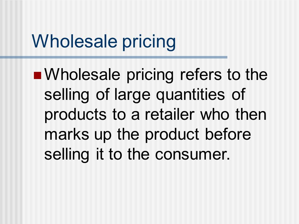 Wholesale pricing Wholesale pricing refers to the selling of large quantities of products to a retailer who then marks up the product before selling i