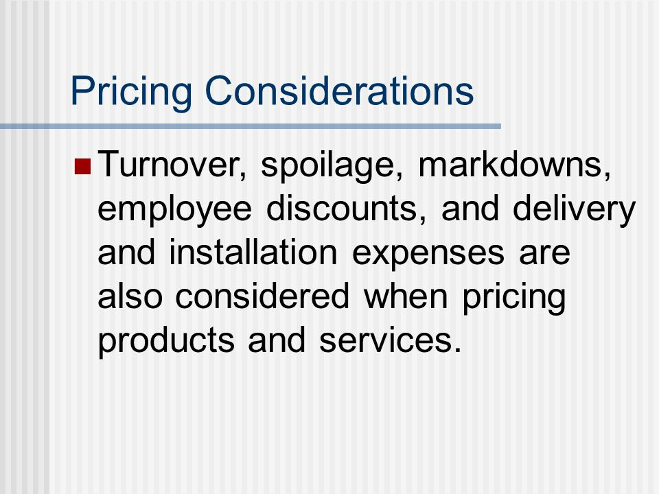 Pricing Considerations Turnover, spoilage, markdowns, employee discounts, and delivery and installation expenses are also considered when pricing prod