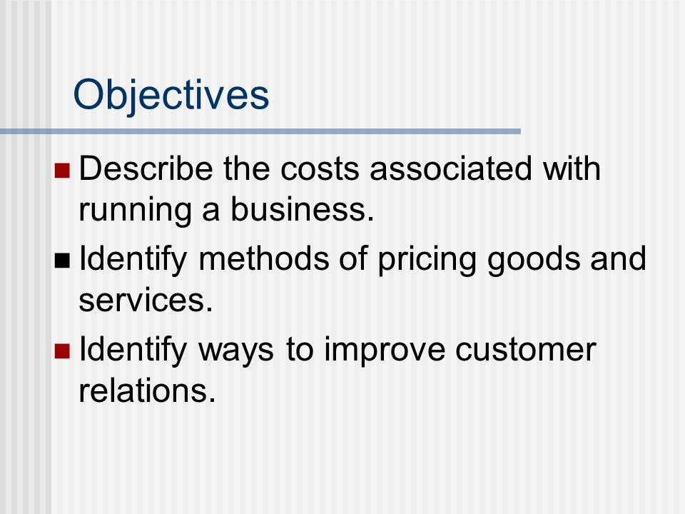Objectives Describe the costs associated with running a business. Identify methods of pricing goods and services. Identify ways to improve customer re