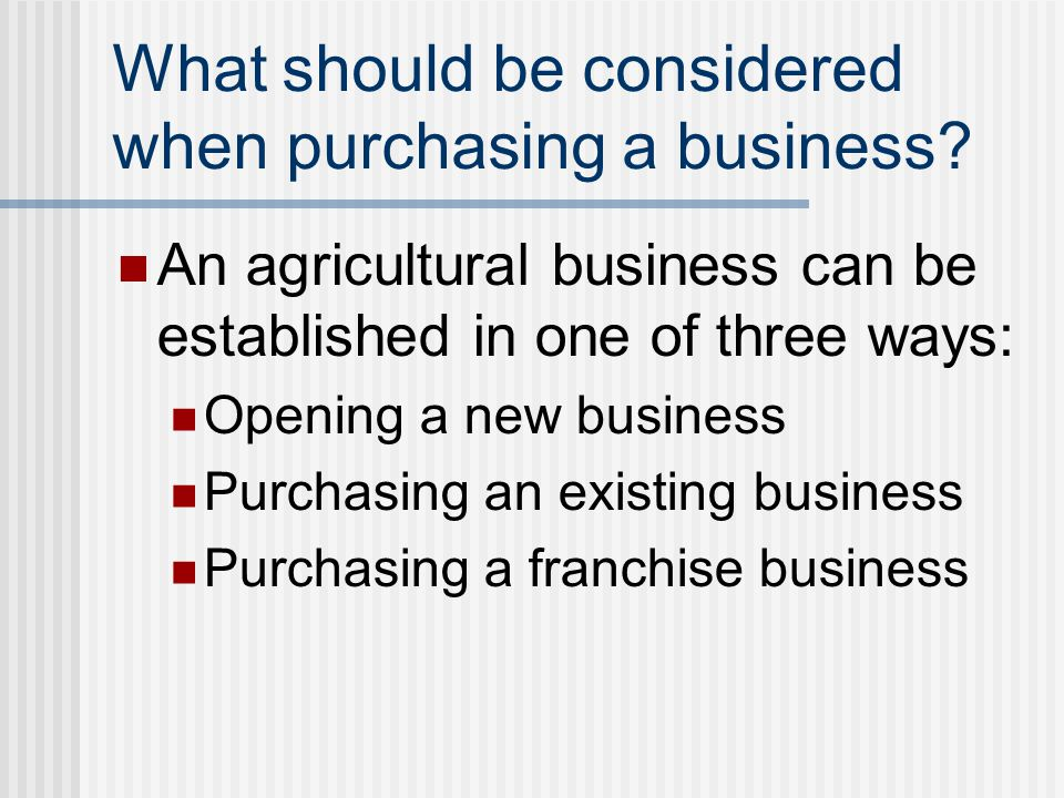 What should be considered when purchasing a business? An agricultural business can be established in one of three ways: Opening a new business Purchas