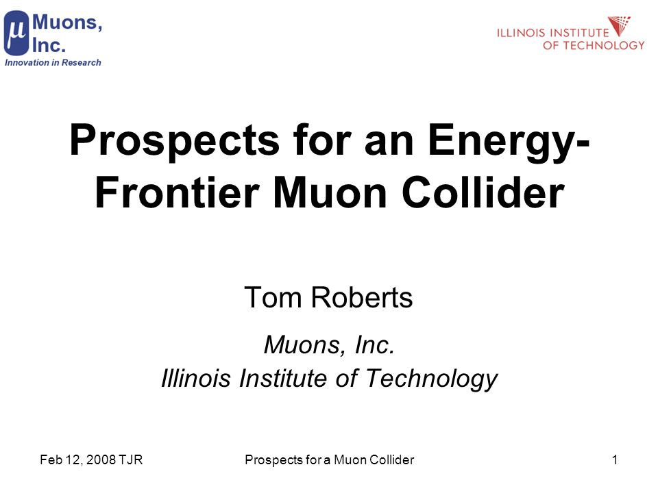 Feb 12, 2008 TJRProspects for a Muon Collider1 Prospects for an Energy- Frontier Muon Collider Tom Roberts Muons, Inc.