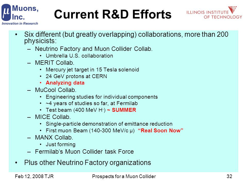 Feb 12, 2008 TJRProspects for a Muon Collider32 Current R&D Efforts Six different (but greatly overlapping) collaborations, more than 200 physicists: –Neutrino Factory and Muon Collider Collab.