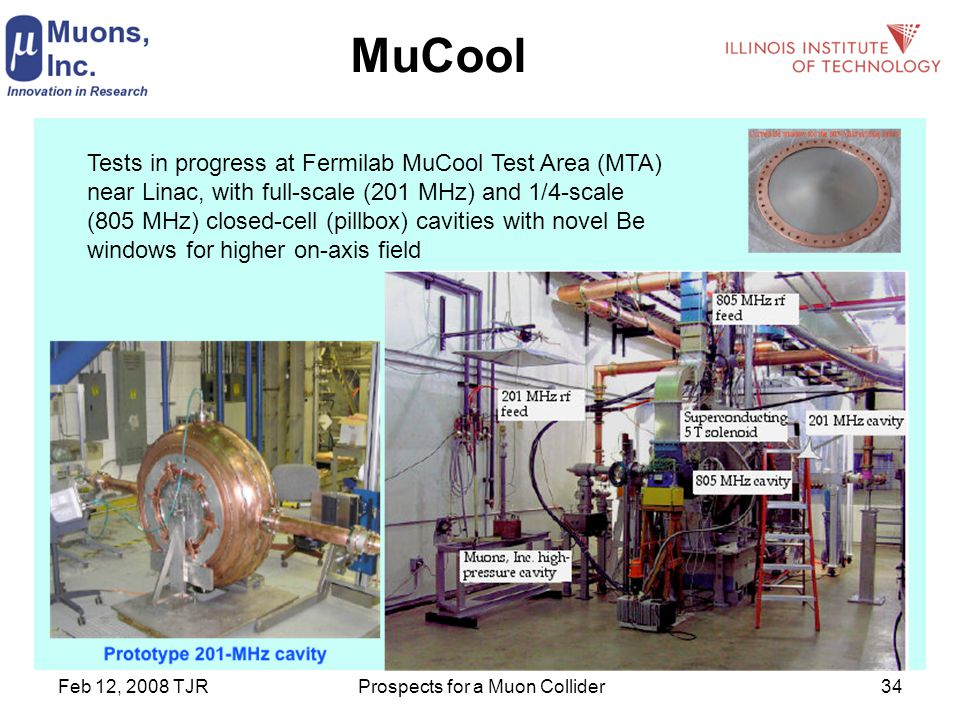 Feb 12, 2008 TJRProspects for a Muon Collider34 MuCool Tests in progress at Fermilab MuCool Test Area (MTA) near Linac, with full-scale (201 MHz) and 1/4-scale (805 MHz) closed-cell (pillbox) cavities with novel Be windows for higher on-axis field