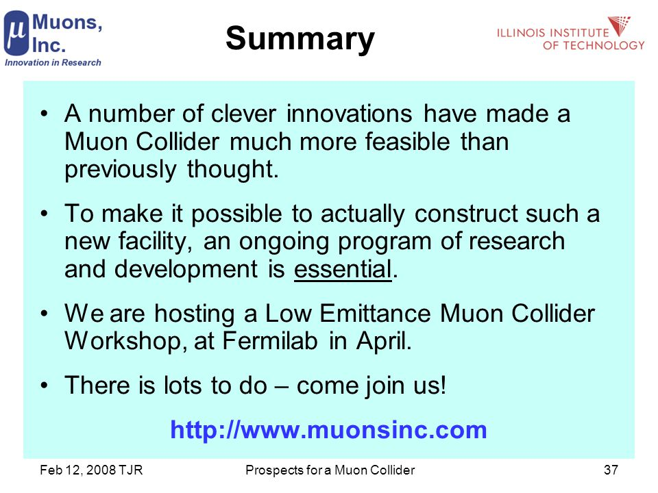 Feb 12, 2008 TJRProspects for a Muon Collider37 Summary A number of clever innovations have made a Muon Collider much more feasible than previously thought.