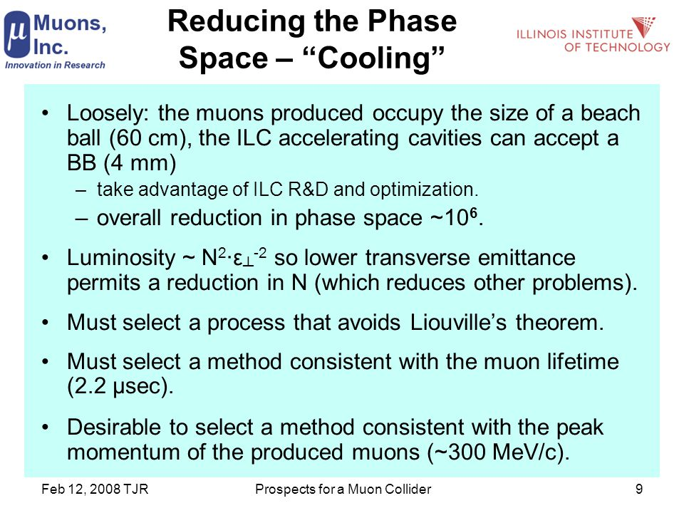 Feb 12, 2008 TJRProspects for a Muon Collider9 Reducing the Phase Space – Cooling Loosely: the muons produced occupy the size of a beach ball (60 cm), the ILC accelerating cavities can accept a BB (4 mm) –take advantage of ILC R&D and optimization.